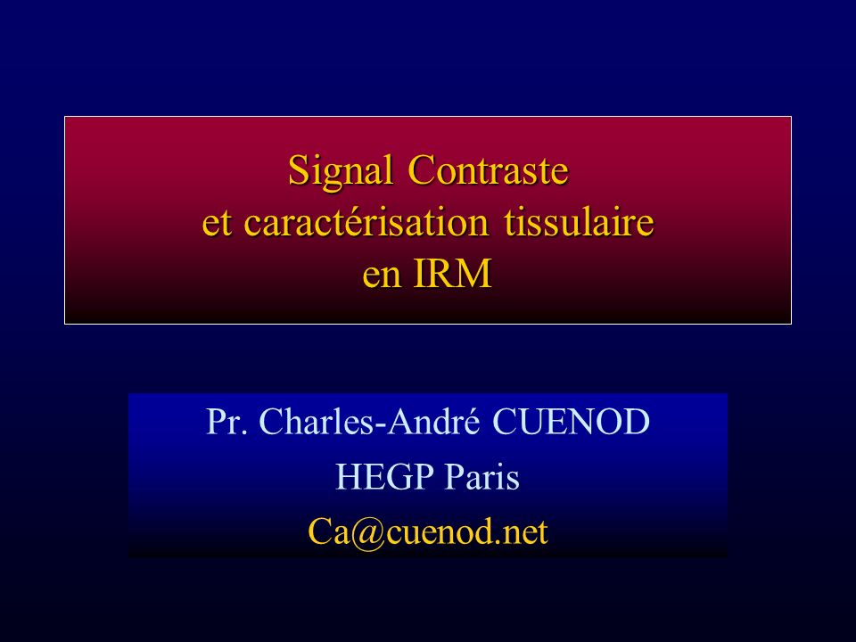Signal Contraste et caractérisation tissulaire en IRM Pr. Charles-André CUENOD HEGP Paris Ca@cuenod.net