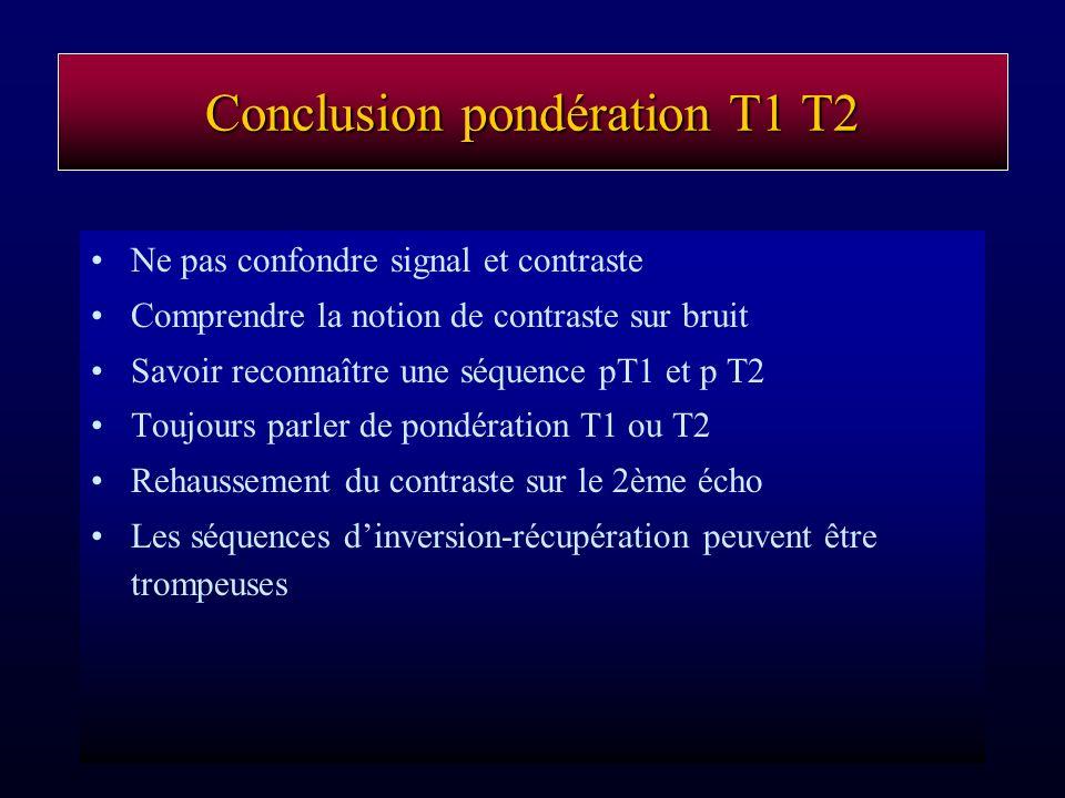Conclusion pondération T1 T2 Ne pas confondre signal et contraste Comprendre la notion de contraste sur bruit Savoir reconnaître une séquence pT1 et p