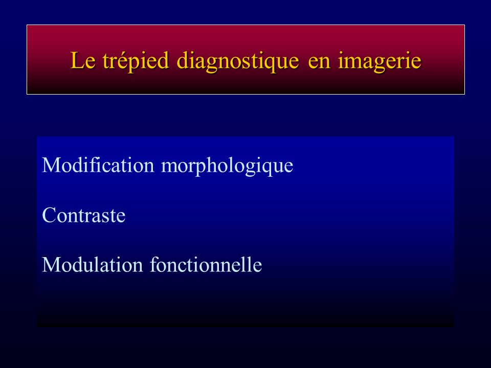 Le trépied diagnostique en imagerie Modification morphologique Contraste Modulation fonctionnelle