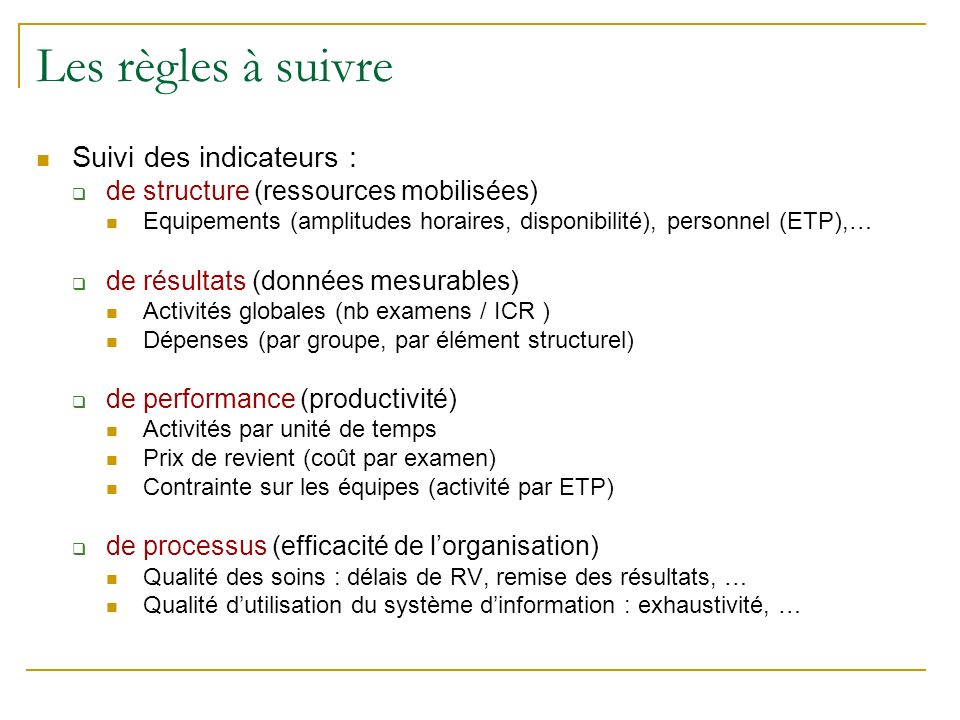Les règles à suivre Suivi des indicateurs : de structure (ressources mobilisées) Equipements (amplitudes horaires, disponibilité), personnel (ETP),… de résultats (données mesurables) Activités globales (nb examens / ICR ) Dépenses (par groupe, par élément structurel) de performance (productivité) Activités par unité de temps Prix de revient (coût par examen) Contrainte sur les équipes (activité par ETP) de processus (efficacité de lorganisation) Qualité des soins : délais de RV, remise des résultats, … Qualité dutilisation du système dinformation : exhaustivité, …
