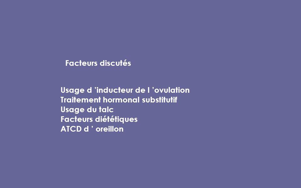 Facteurs discutés Usage d inducteur de l ovulation Traitement hormonal substitutif Usage du talc Facteurs diététiques ATCD d oreillon
