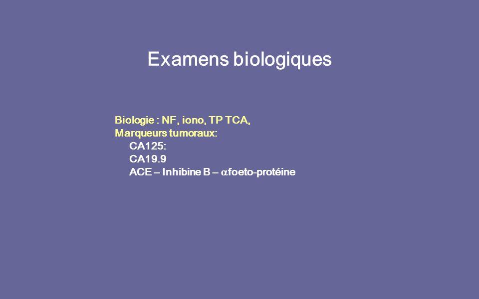 Examens biologiques Biologie : NF, iono, TP TCA, Marqueurs tumoraux: CA125: CA19.9 ACE – Inhibine B – foeto-protéine