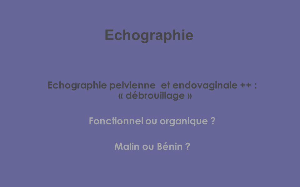 Echographie Echographie pelvienne et endovaginale ++ : « débrouillage » Fonctionnel ou organique .