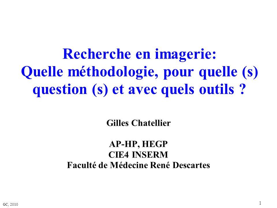 GC, 2010 1 Recherche en imagerie: Quelle méthodologie, pour quelle (s) question (s) et avec quels outils ? Gilles Chatellier AP-HP, HEGP CIE4 INSERM F