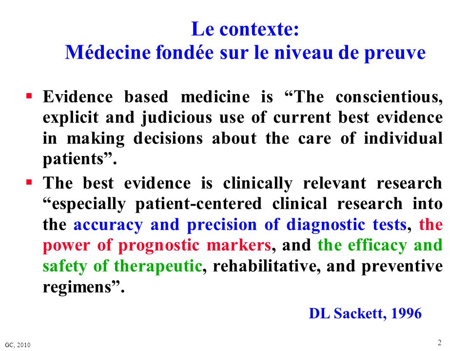 GC, 2010 2 Le contexte: Médecine fondée sur le niveau de preuve Evidence based medicine is The conscientious, explicit and judicious use of current be