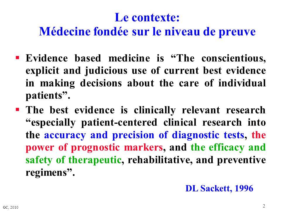 GC, 2010 33 Plan expérimental 3 Essai randomisé et contrôlé Randomized Controlled Trial Gold standard pour lévaluation de leffet des procédures ou stratégies médicales Le plus souvent utilisé dans le cadre des essais dit de « phase 3 » dans le monde des essais médicamenteux
