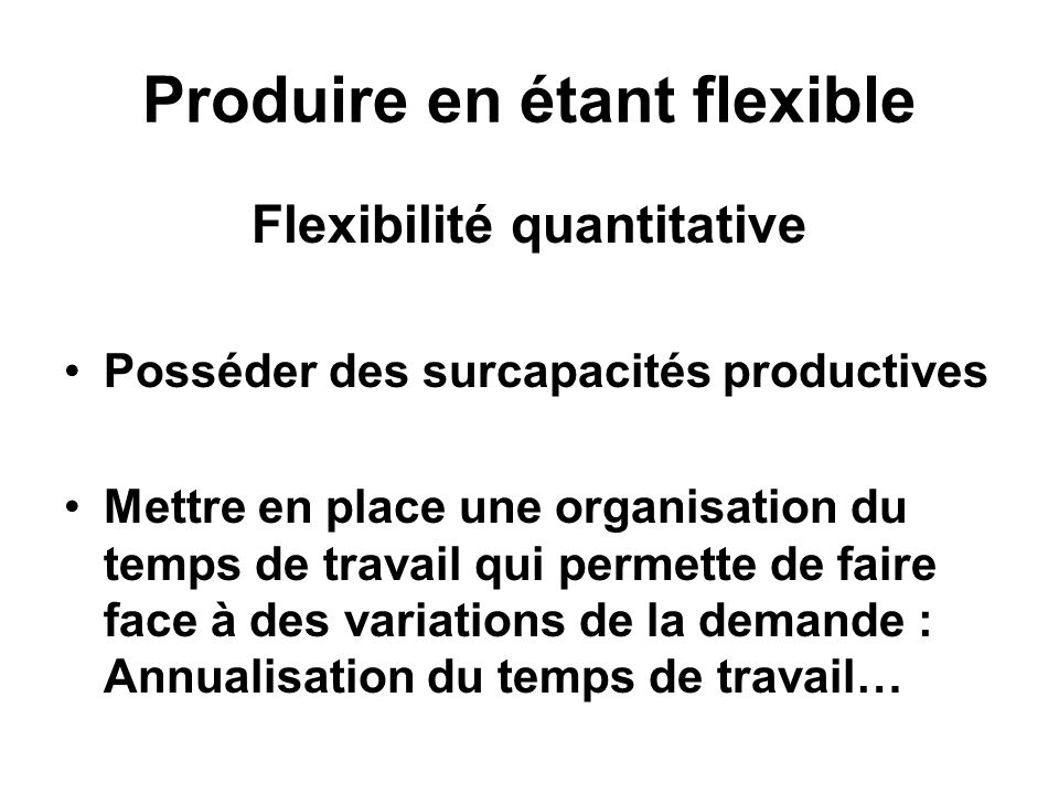 Produire en étant flexible Flexibilité quantitative Posséder des surcapacités productives Mettre en place une organisation du temps de travail qui permette de faire face à des variations de la demande : Annualisation du temps de travail…