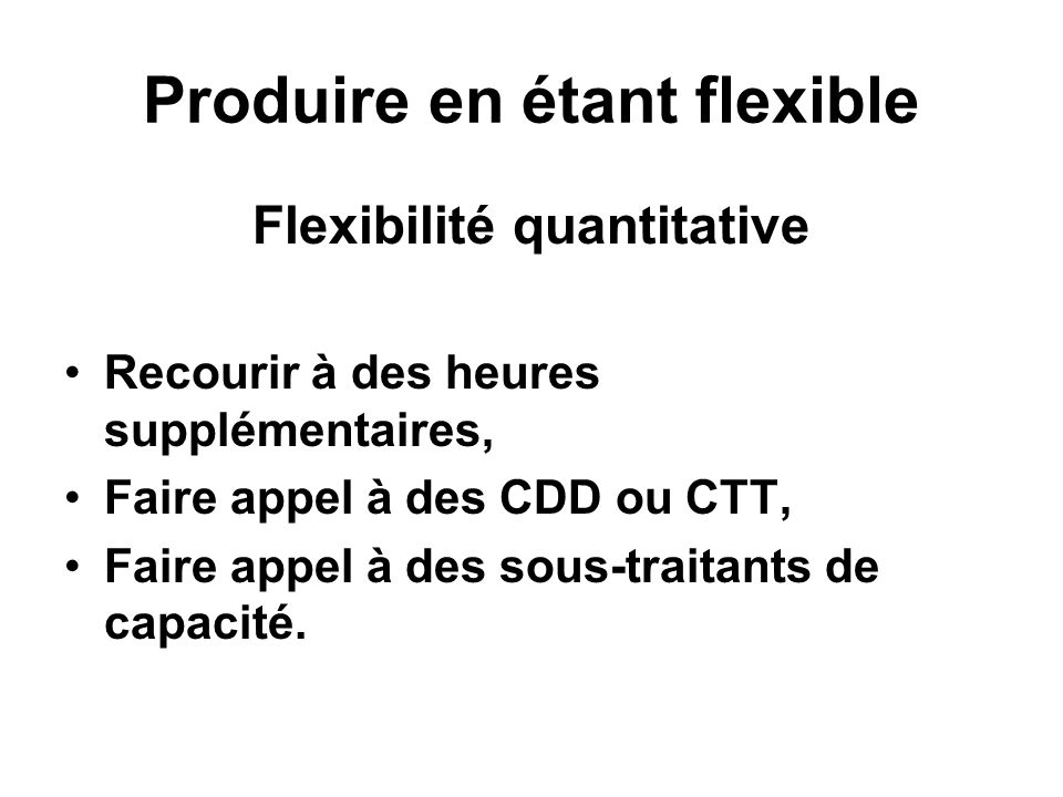 Produire en étant flexible Flexibilité quantitative Recourir à des heures supplémentaires, Faire appel à des CDD ou CTT, Faire appel à des sous-traitants de capacité.