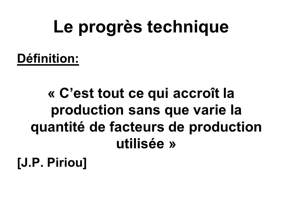 Le progrès technique Définition: « Cest tout ce qui accroît la production sans que varie la quantité de facteurs de production utilisée » [J.P.