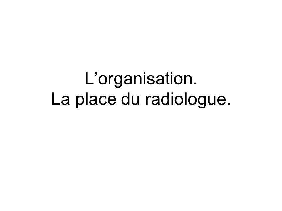 Lorganisation. La place du radiologue.