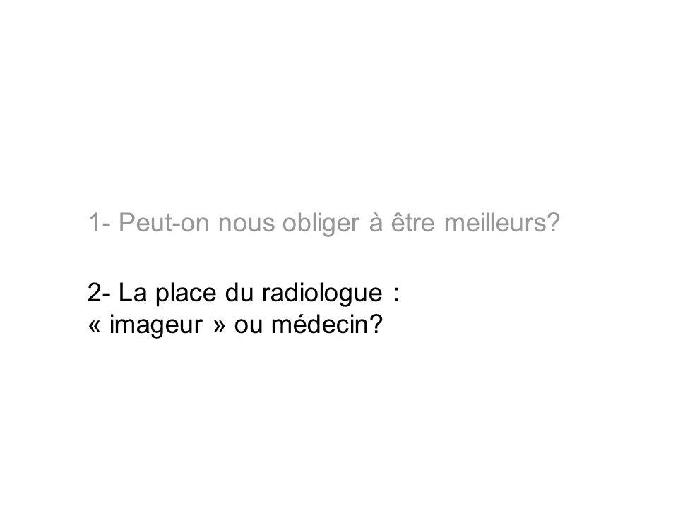 1- Peut-on nous obliger à être meilleurs? 2- La place du radiologue : « imageur » ou médecin?