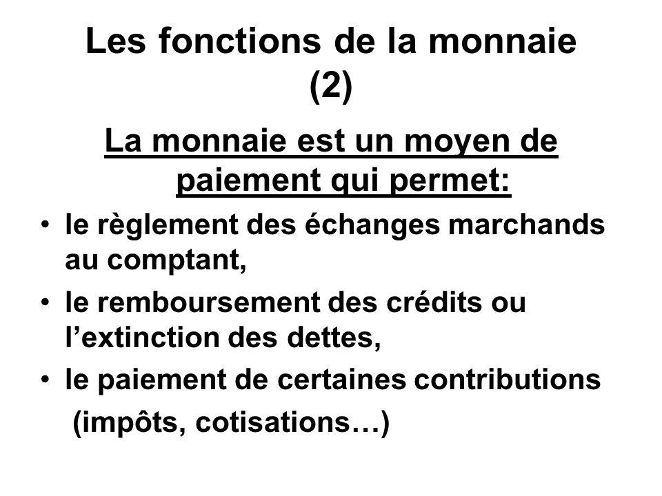 Les fonctions de la monnaie (2) La monnaie est un moyen de paiement qui permet: le règlement des échanges marchands au comptant, le remboursement des