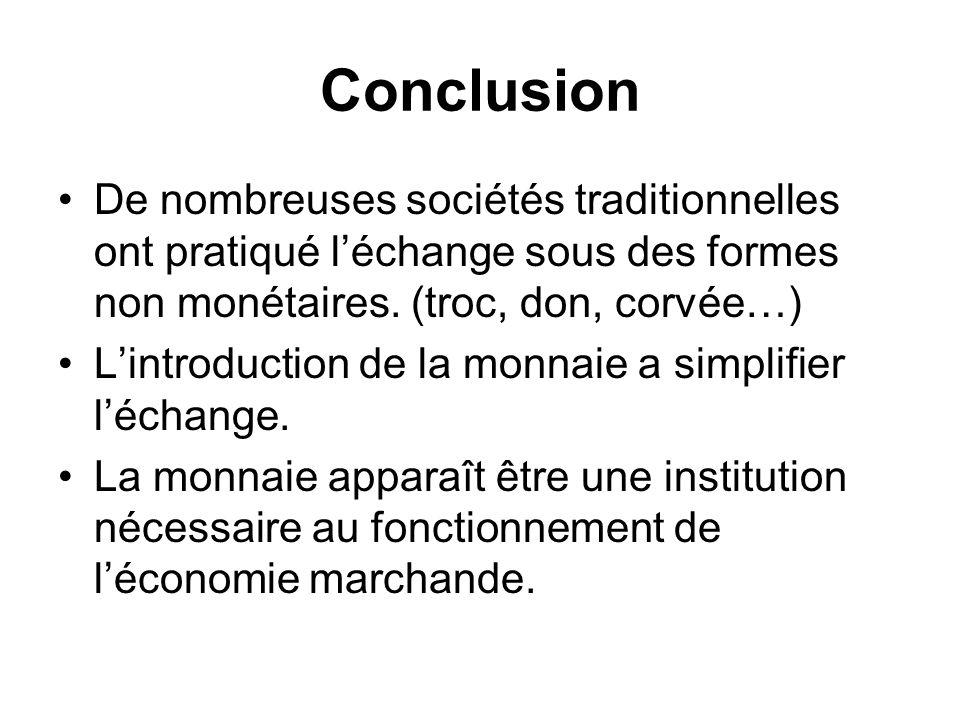 Conclusion De nombreuses sociétés traditionnelles ont pratiqué léchange sous des formes non monétaires. (troc, don, corvée…) Lintroduction de la monna