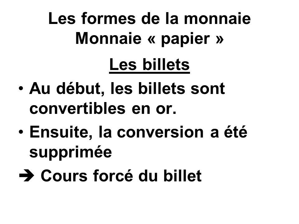 Les formes de la monnaie Monnaie « papier » Les billets Au début, les billets sont convertibles en or. Ensuite, la conversion a été supprimée Cours fo