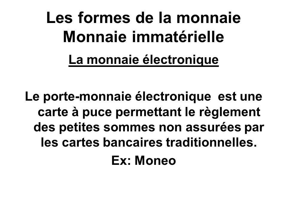 Les formes de la monnaie Monnaie immatérielle La monnaie électronique Le porte-monnaie électronique est une carte à puce permettant le règlement des p