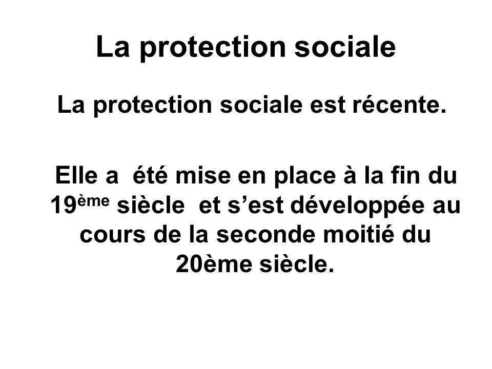 La protection sociale La protection sociale est récente. Elle a été mise en place à la fin du 19 ème siècle et sest développée au cours de la seconde
