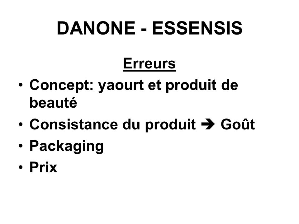 DANONE - ESSENSIS Erreurs Concept: yaourt et produit de beauté Consistance du produit Goût Packaging Prix