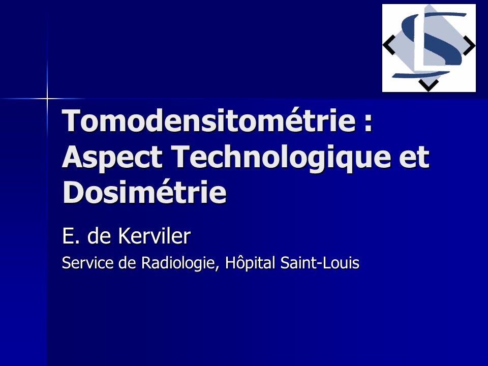 Tomodensitométrie : Aspect Technologique et Dosimétrie E. de Kerviler Service de Radiologie, Hôpital Saint-Louis