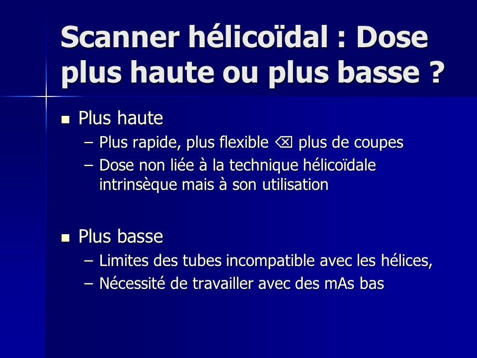 Scanner hélicoïdal : Dose plus haute ou plus basse ? Plus haute Plus haute –Plus rapide, plus flexible plus de coupes –Dose non liée à la technique hé