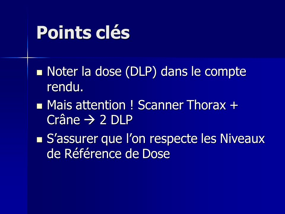 Points clés Noter la dose (DLP) dans le compte rendu. Noter la dose (DLP) dans le compte rendu. Mais attention ! Scanner Thorax + Crâne 2 DLP Mais att