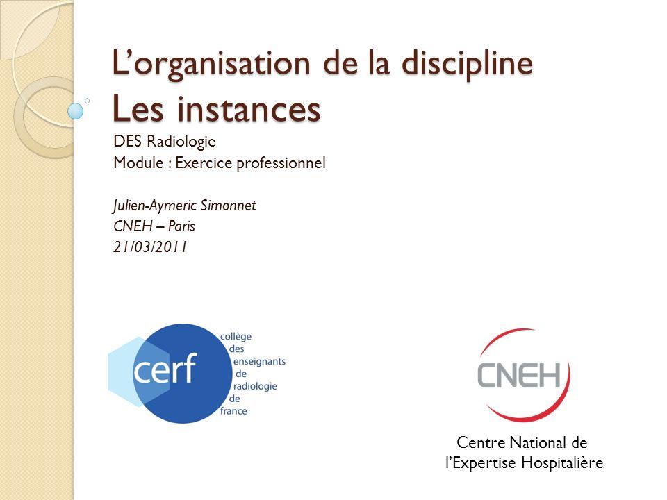 Lorganisation de la discipline Les instances DES Radiologie Module : Exercice professionnel Julien-Aymeric Simonnet CNEH – Paris 21/03/2011 Centre Nat