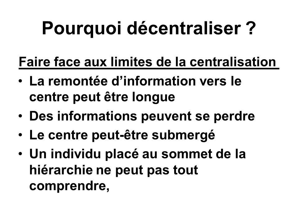 Pourquoi décentraliser ? Faire face aux limites de la centralisation La remontée dinformation vers le centre peut être longue Des informations peuvent