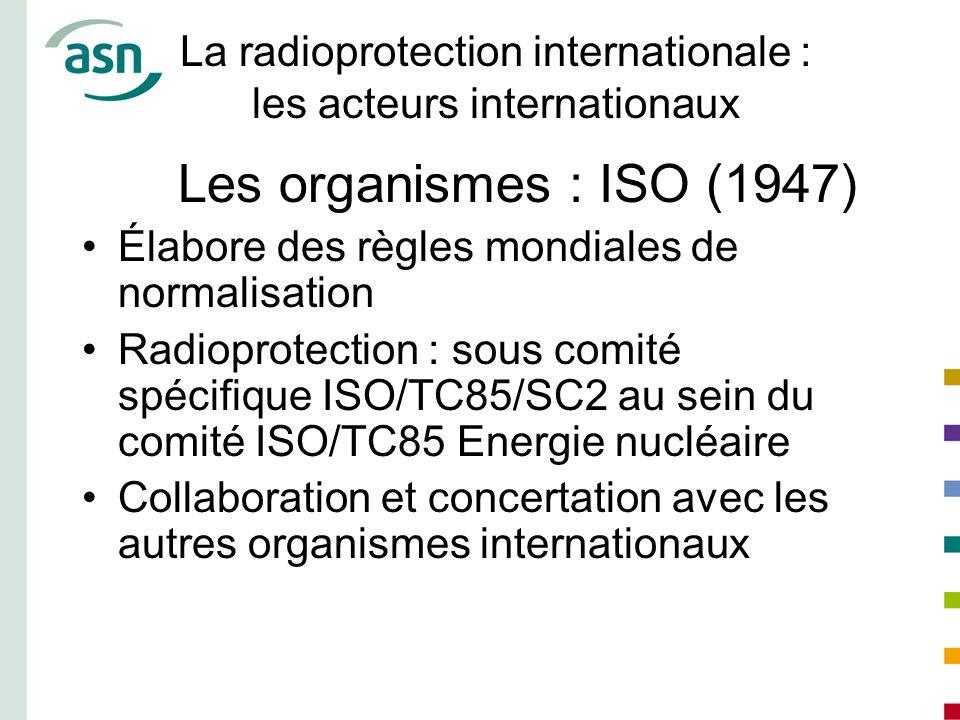 La radioprotection internationale : les acteurs internationaux Les organismes : ISO (1947) Élabore des règles mondiales de normalisation Radioprotecti