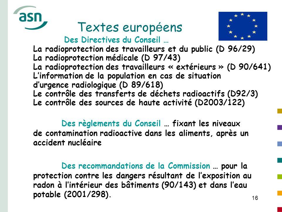 16 Textes europ é ens Des Directives du Conseil … La radioprotection des travailleurs et du public (D 96/29) La radioprotection médicale (D 97/43) La