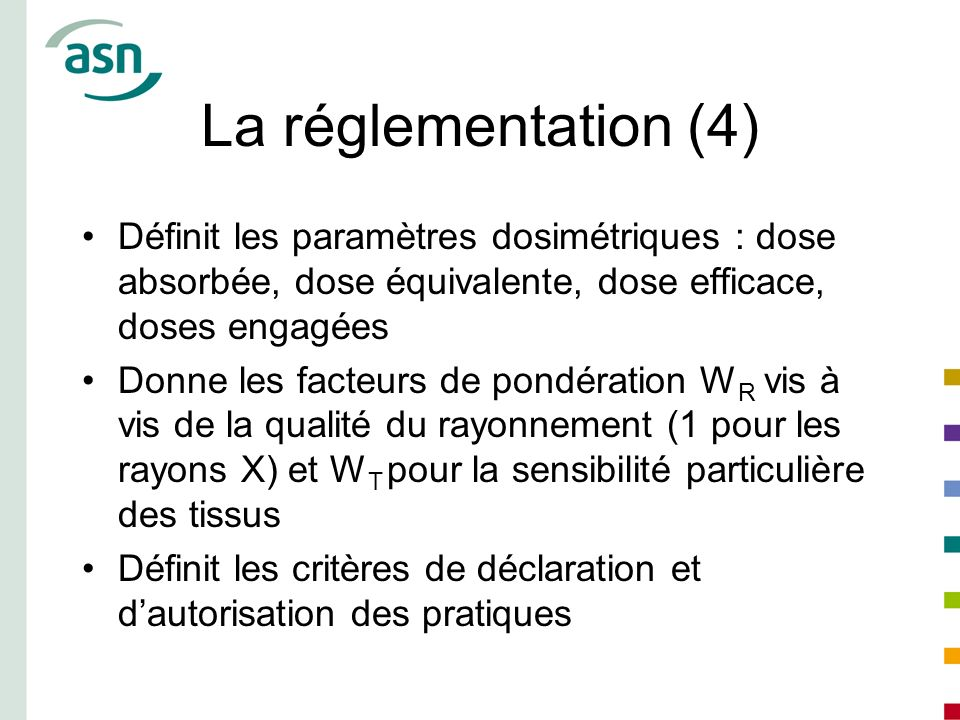 La réglementation (4) Définit les paramètres dosimétriques : dose absorbée, dose équivalente, dose efficace, doses engagées Donne les facteurs de pond