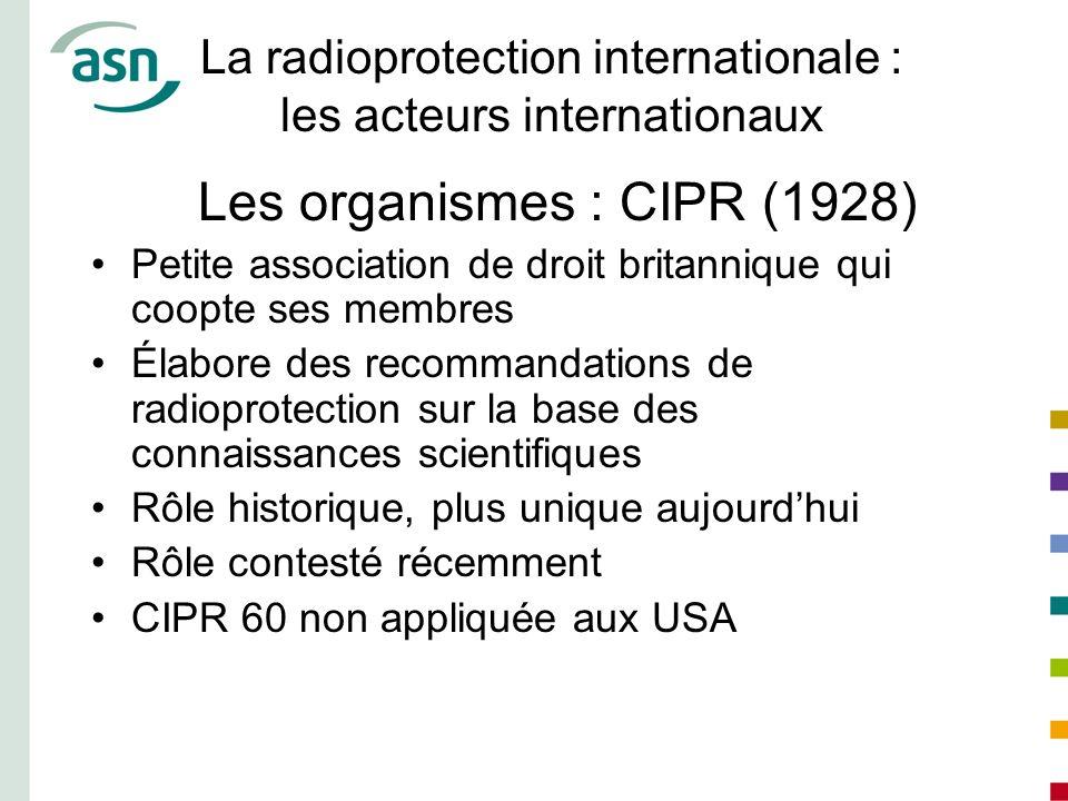 La radioprotection internationale : les acteurs internationaux Les organismes : CIPR (1928) Petite association de droit britannique qui coopte ses mem