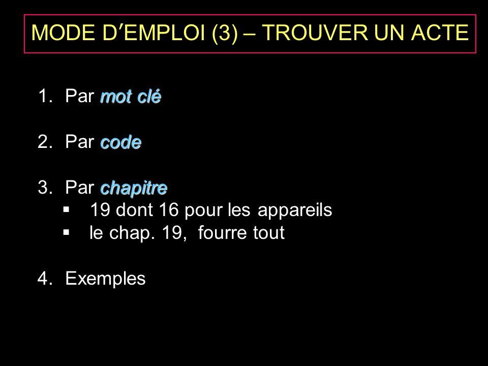 MODE DEMPLOI (3) – TROUVER UN ACTE mot clé 1.Par mot clé code 2.Par code chapitre 3.Par chapitre 19 dont 16 pour les appareils le chap. 19, fourre tou