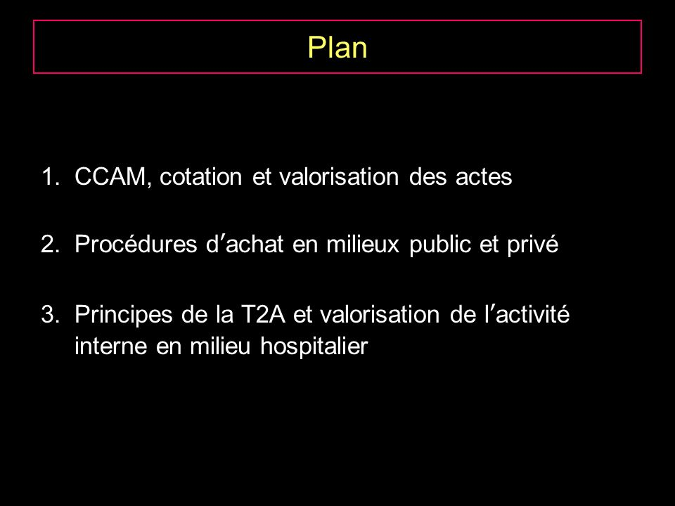 Plan 1.CCAM, cotation et valorisation des actes 2.Procédures dachat en milieux public et privé 3.Principes de la T2A et valorisation de lactivité interne en milieu hospitalier