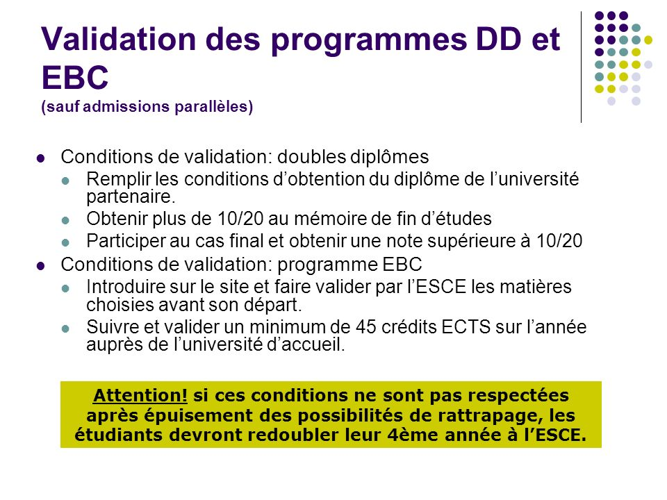 Validation des programmes DD et EBC (sauf admissions parallèles) Conditions de validation: doubles diplômes Remplir les conditions dobtention du diplôme de luniversité partenaire.
