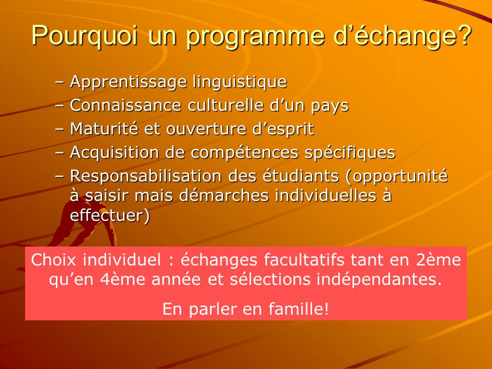 Pourquoi un programme déchange? –Apprentissage linguistique –Connaissance culturelle dun pays –Maturité et ouverture desprit –Acquisition de compétenc