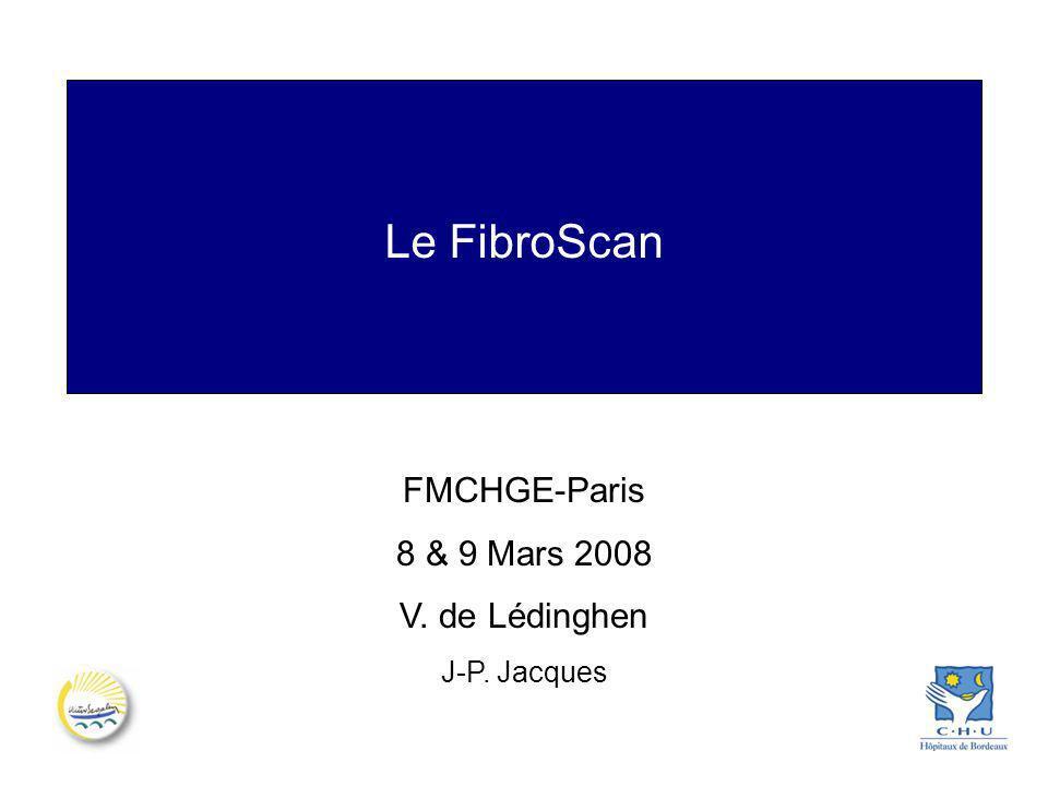Le FibroScan FMCHGE-Paris 8 & 9 Mars 2008 V. de Lédinghen J-P. Jacques