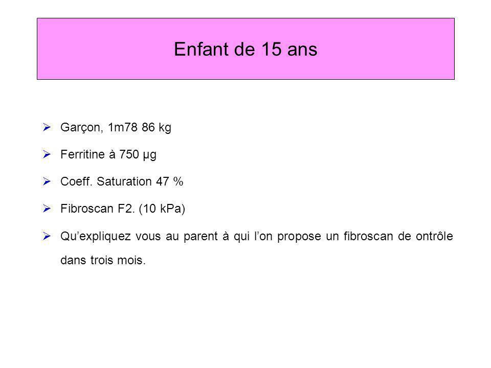 Enfant de 15 ans Garçon, 1m78 86 kg Ferritine à 750 µg Coeff. Saturation 47 % Fibroscan F2. (10 kPa) Quexpliquez vous au parent à qui lon propose un f