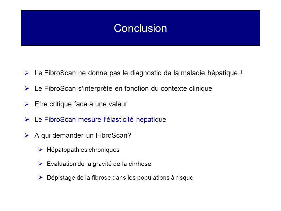 Conclusion Le FibroScan ne donne pas le diagnostic de la maladie hépatique ! Le FibroScan s'interprète en fonction du contexte clinique Etre critique