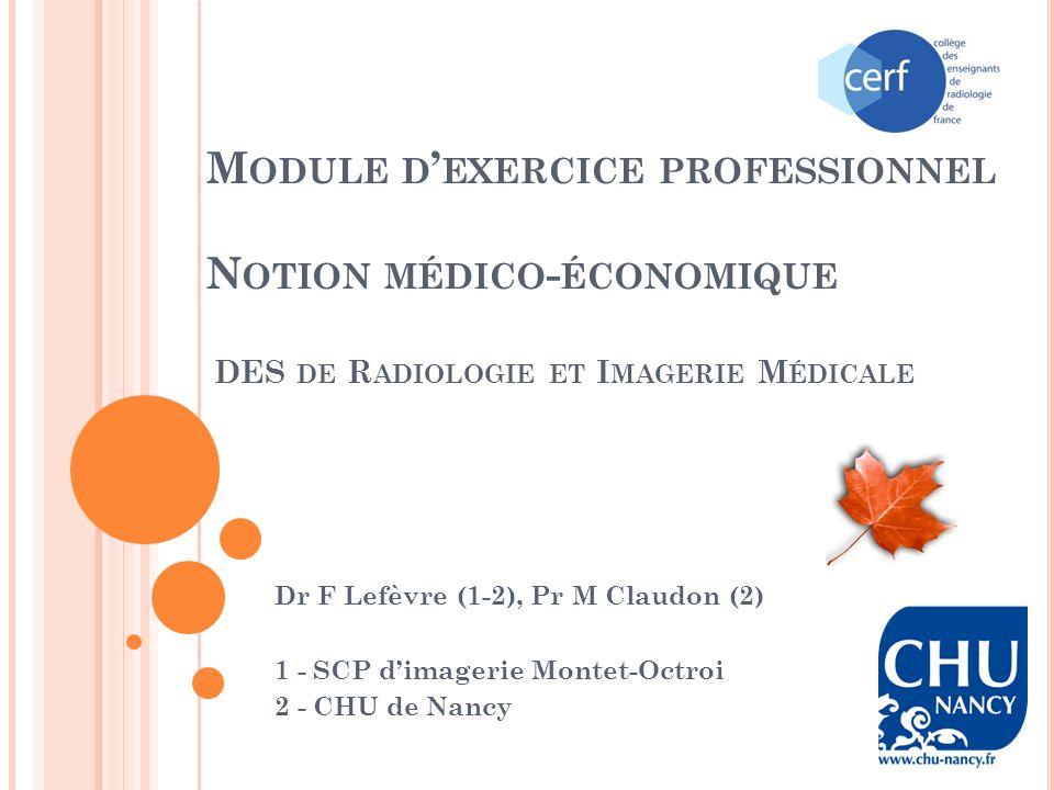 M ODULE D EXERCICE PROFESSIONNEL N OTION MÉDICO - ÉCONOMIQUE DES DE R ADIOLOGIE ET I MAGERIE M ÉDICALE Dr F Lefèvre (1-2), Pr M Claudon (2) 1 - SCP dimagerie Montet-Octroi 2 - CHU de Nancy