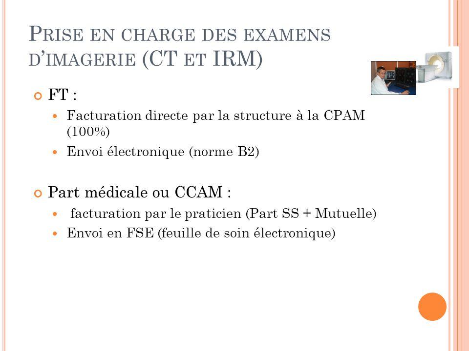 P RISE EN CHARGE DES EXAMENS D IMAGERIE (CT ET IRM) FT : Facturation directe par la structure à la CPAM (100%) Envoi électronique (norme B2) Part médicale ou CCAM : facturation par le praticien (Part SS + Mutuelle) Envoi en FSE (feuille de soin électronique)