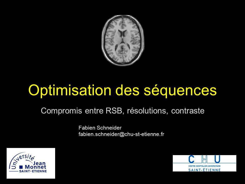 Optimisation des séquences Compromis entre RSB, résolutions, contraste Fabien Schneider fabien.schneider@chu-st-etienne.fr