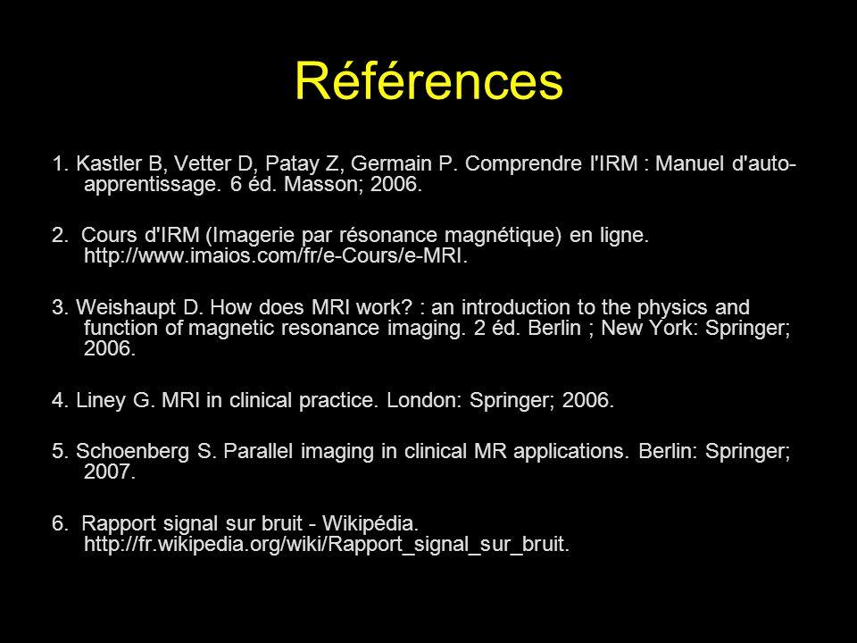 Références 1. Kastler B, Vetter D, Patay Z, Germain P. Comprendre l'IRM : Manuel d'auto- apprentissage. 6 éd. Masson; 2006. 2. Cours d'IRM (Imagerie p