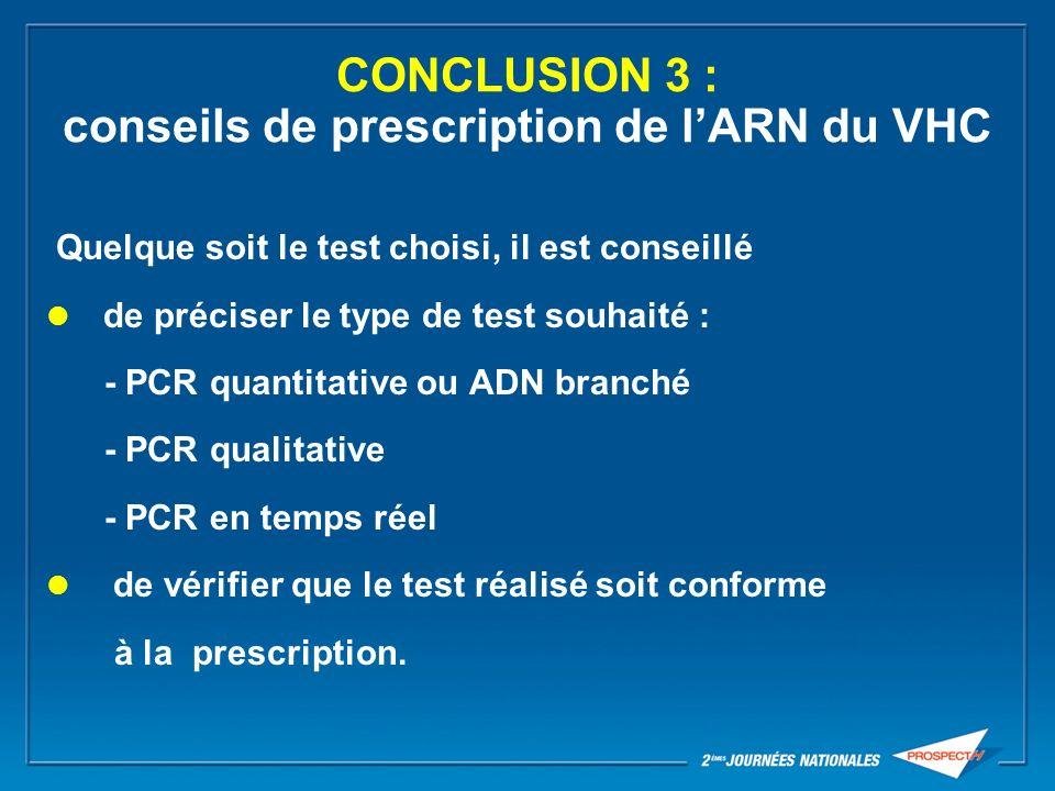 CONCLUSION 3 : conseils de prescription de lARN du VHC Quelque soit le test choisi, il est conseillé de préciser le type de test souhaité : - PCR quan
