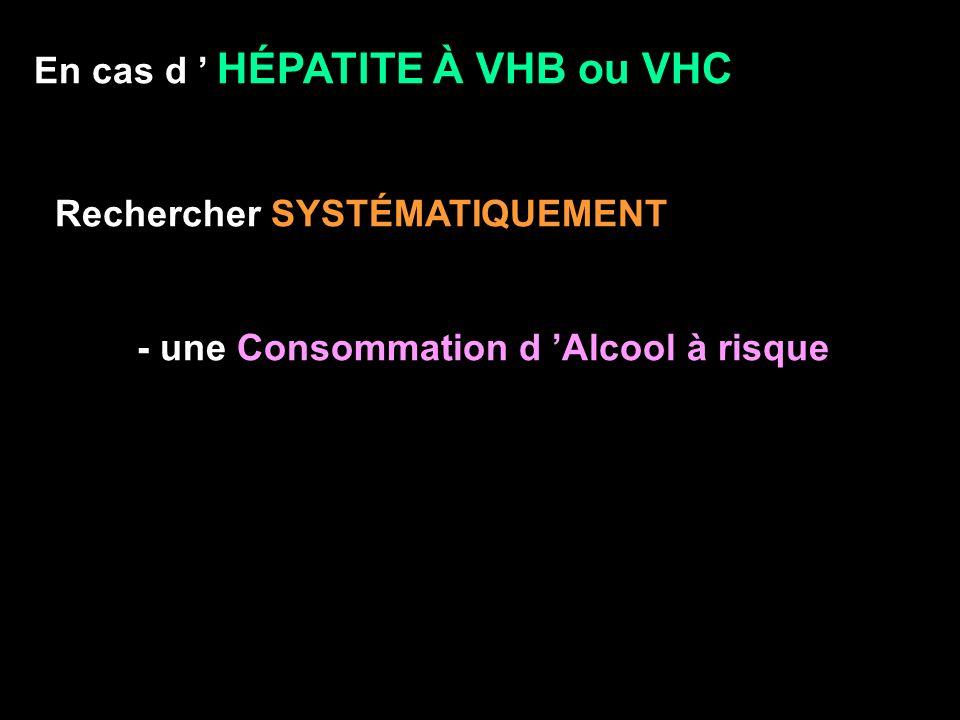 En cas d HÉPATITE À VHB ou VHC Rechercher SYSTÉMATIQUEMENT - une Consommation d Alcool à risque