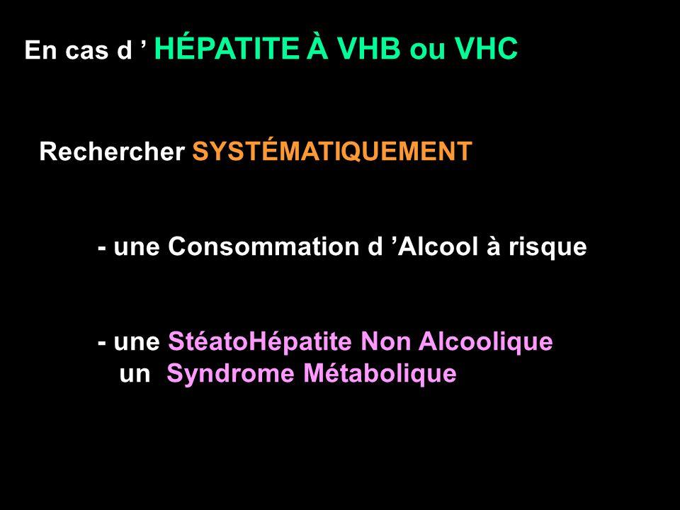 En cas d HÉPATITE À VHB ou VHC Rechercher SYSTÉMATIQUEMENT - une Consommation d Alcool à risque - une StéatoHépatite Non Alcoolique un Syndrome Métabo