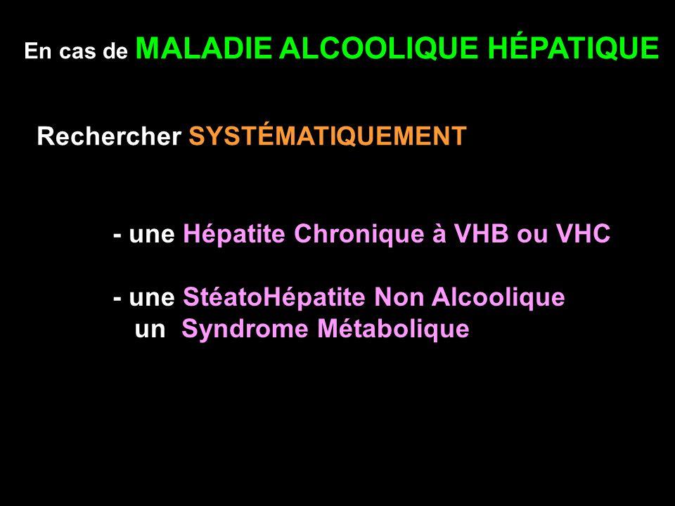 En cas de MALADIE ALCOOLIQUE HÉPATIQUE Rechercher SYSTÉMATIQUEMENT - une Hépatite Chronique à VHB ou VHC - une StéatoHépatite Non Alcoolique un Syndro