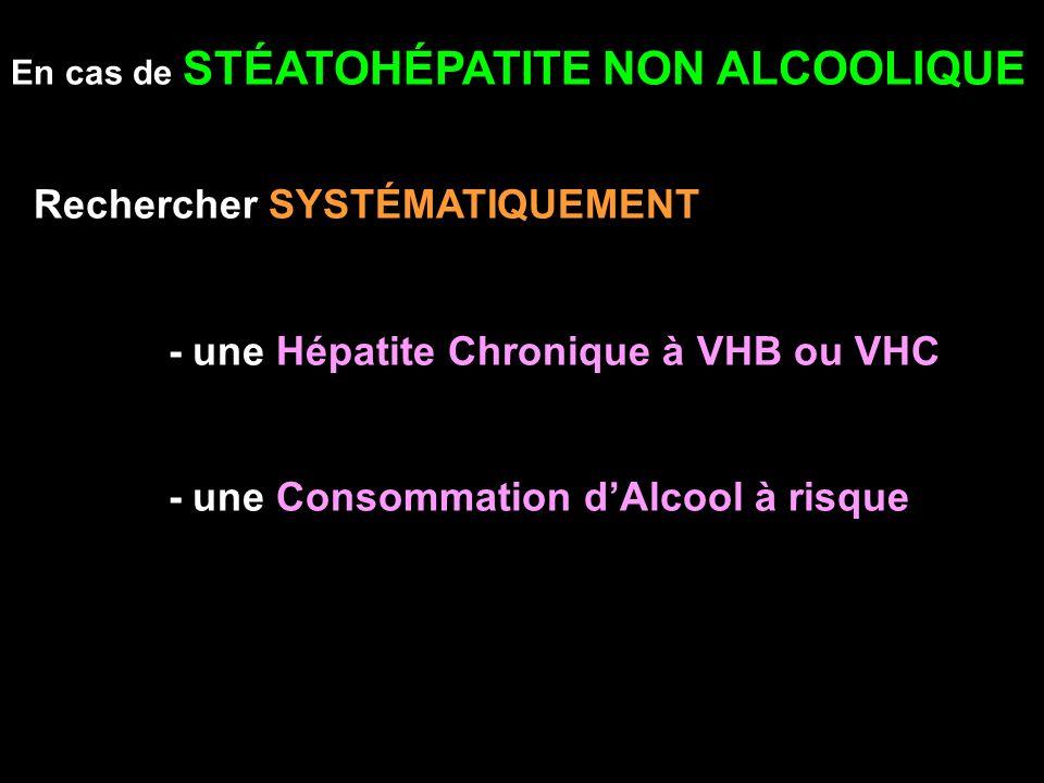 En cas de STÉATOHÉPATITE NON ALCOOLIQUE Rechercher SYSTÉMATIQUEMENT - une Hépatite Chronique à VHB ou VHC - une Consommation dAlcool à risque