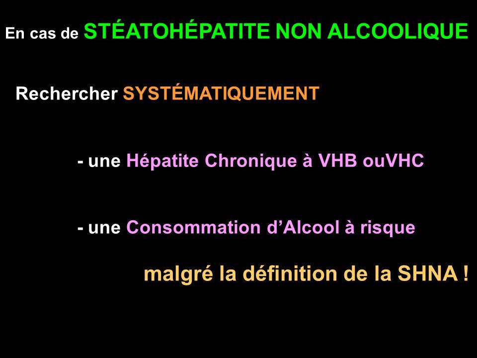En cas de STÉATOHÉPATITE NON ALCOOLIQUE Rechercher SYSTÉMATIQUEMENT - une Hépatite Chronique à VHB ouVHC - une Consommation dAlcool à risque malgré la