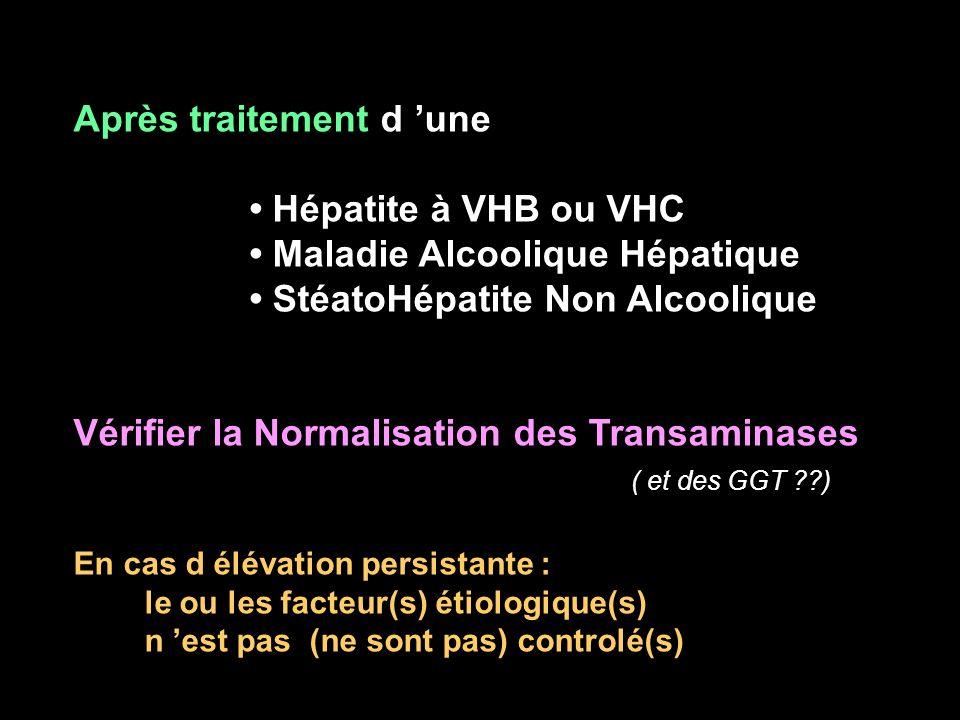Après traitement d une Hépatite à VHB ou VHC Maladie Alcoolique Hépatique StéatoHépatite Non Alcoolique Vérifier la Normalisation des Transaminases (