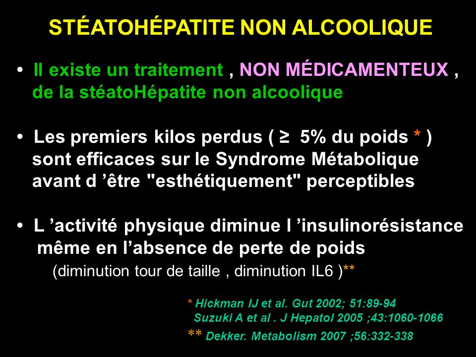 STÉATOHÉPATITE NON ALCOOLIQUE Il existe un traitement, NON MÉDICAMENTEUX, de la stéatoHépatite non alcoolique Les premiers kilos perdus ( 5% du poids