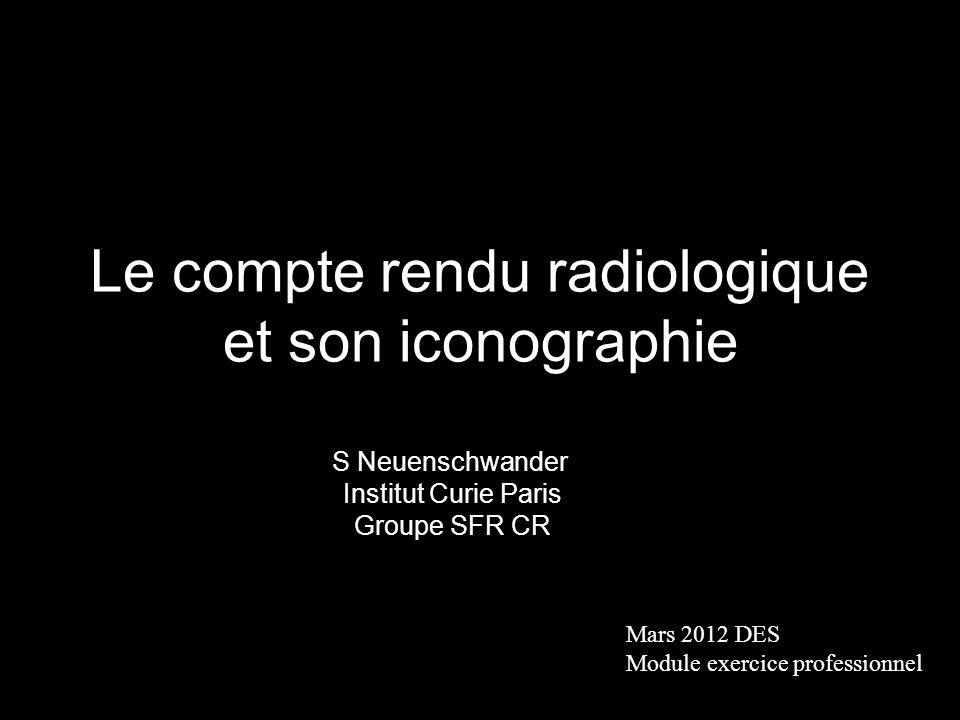 Le compte rendu radiologique et son iconographie Mars 2012 DES Module exercice professionnel S Neuenschwander Institut Curie Paris Groupe SFR CR